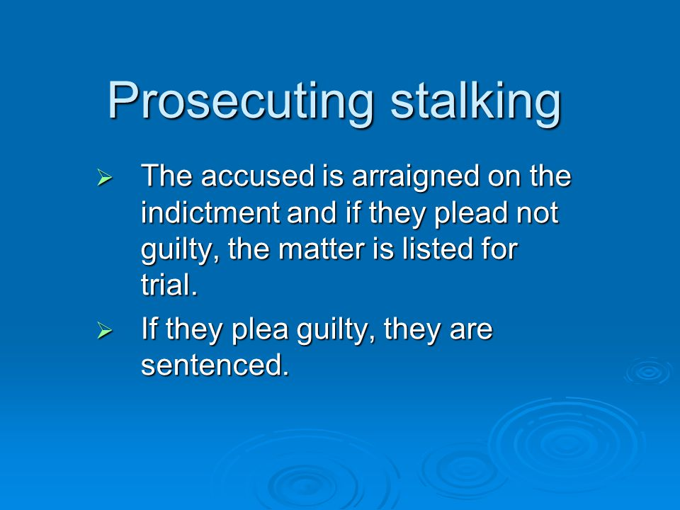 Prosecuting stalking The accused is arraigned on the indictment and if they plead not guilty, the matter is listed for trial.