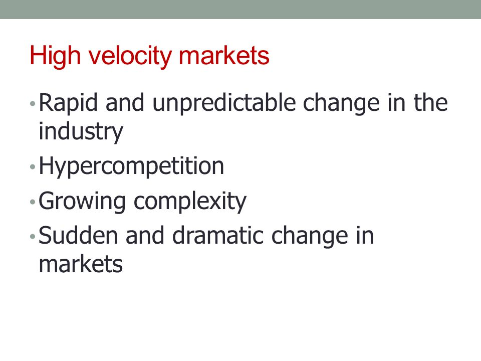 High velocity markets Rapid and unpredictable change in the industry