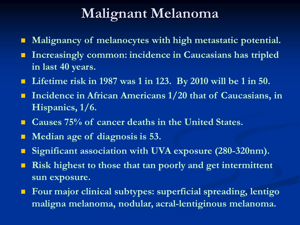 Malignant Melanoma Malignancy of melanocytes with high metastatic potential.