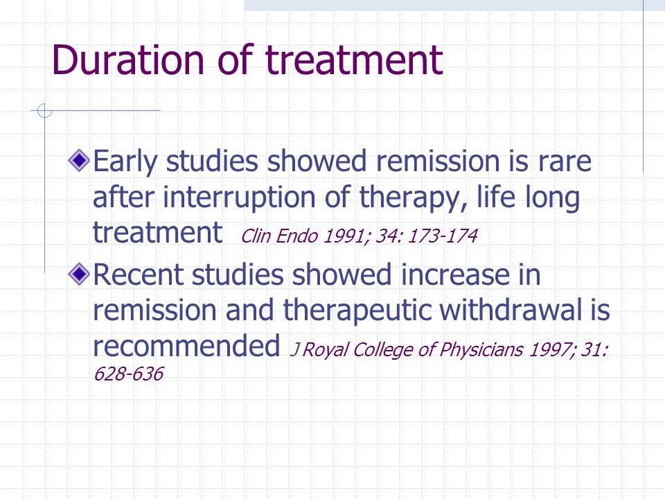 Duration of treatment Early studies showed remission is rare after interruption of therapy, life long treatment Clin Endo 1991; 34: 173-174.