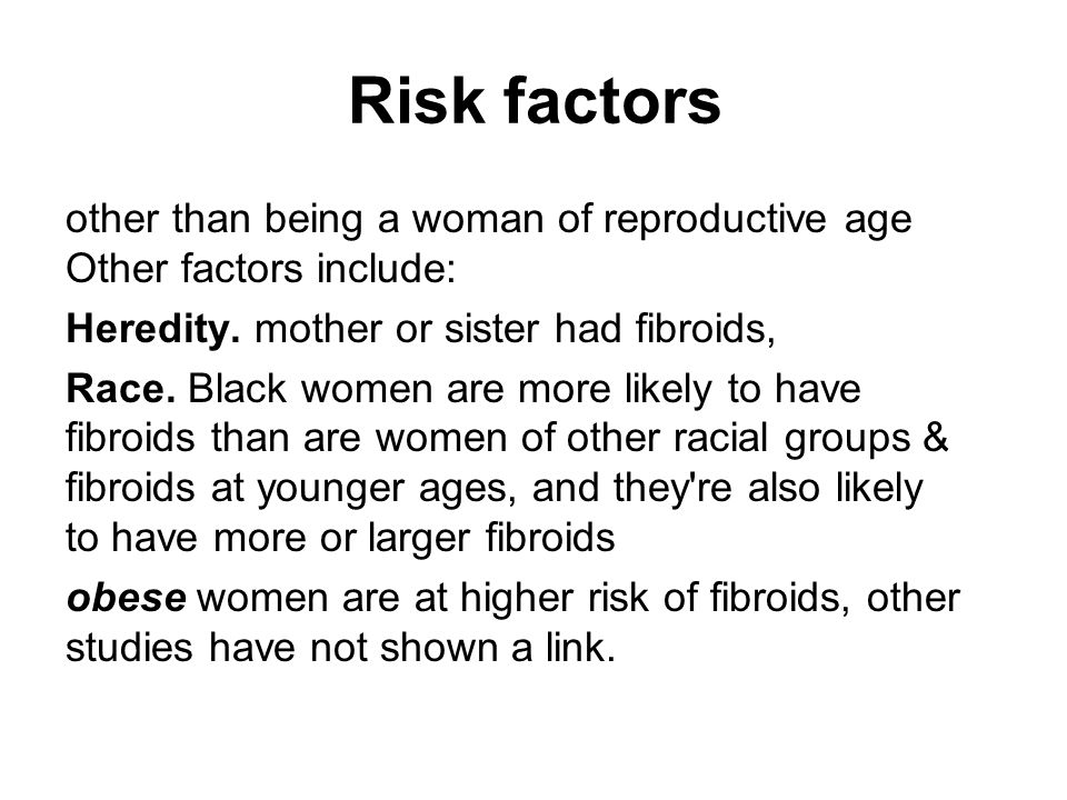 Risk factors other than being a woman of reproductive age Other factors include: Heredity. mother or sister had fibroids,
