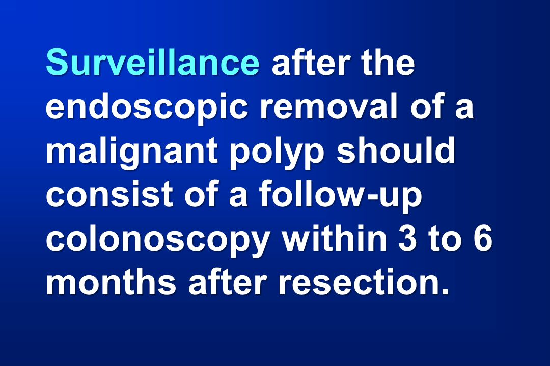 Surveillance after the endoscopic removal of a malignant polyp should
