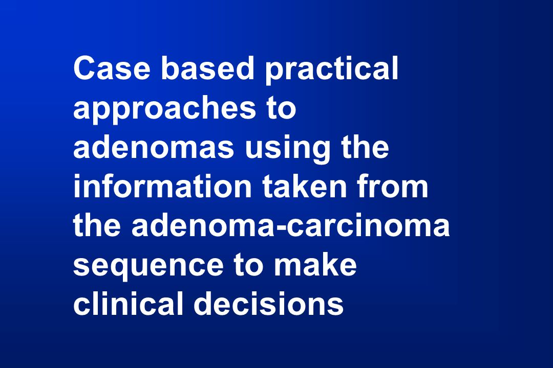 Case based practical approaches to adenomas using the information taken from the adenoma-carcinoma sequence to make clinical decisions