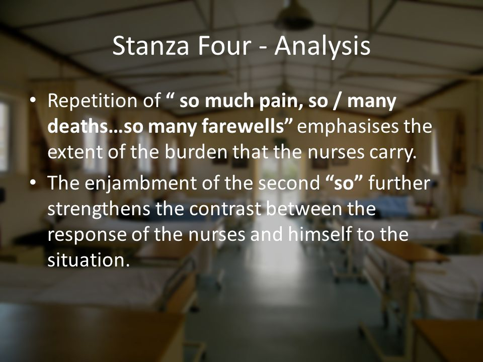 Stanza Four - Analysis Repetition of so much pain, so / many deaths…so many farewells emphasises the extent of the burden that the nurses carry.