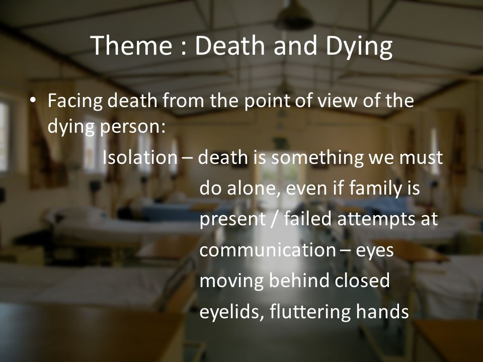 Theme : Death and Dying Facing death from the point of view of the dying person: Isolation – death is something we must.