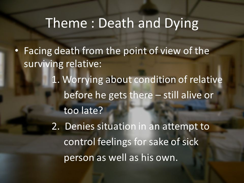 Theme : Death and Dying Facing death from the point of view of the surviving relative: 1. Worrying about condition of relative.
