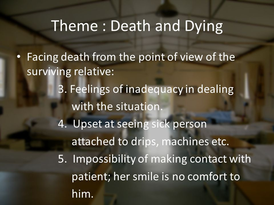 Theme : Death and Dying Facing death from the point of view of the surviving relative: 3. Feelings of inadequacy in dealing.