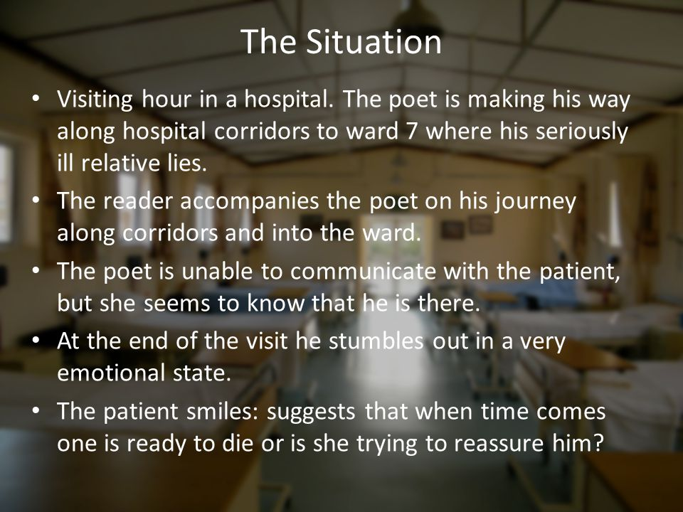 The Situation Visiting hour in a hospital. The poet is making his way along hospital corridors to ward 7 where his seriously ill relative lies.