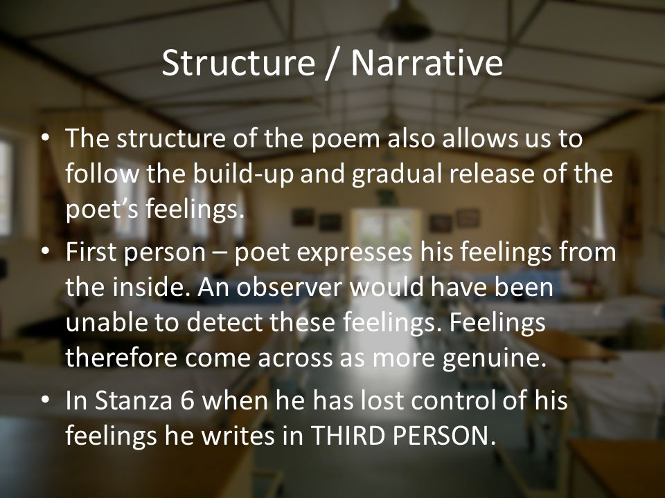 Structure / Narrative The structure of the poem also allows us to follow the build-up and gradual release of the poet's feelings.