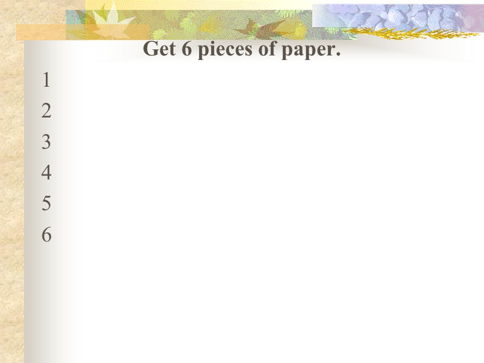 Get 6 pieces of paper. 1 2 3 4 5 6