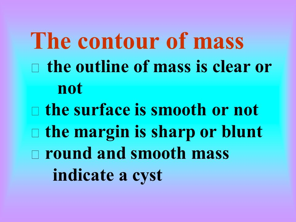 The contour of mass ※ the outline of mass is clear or not ※ the surface is smooth or not ※ the margin is sharp or blunt ※ round and smooth mass indicate a cyst