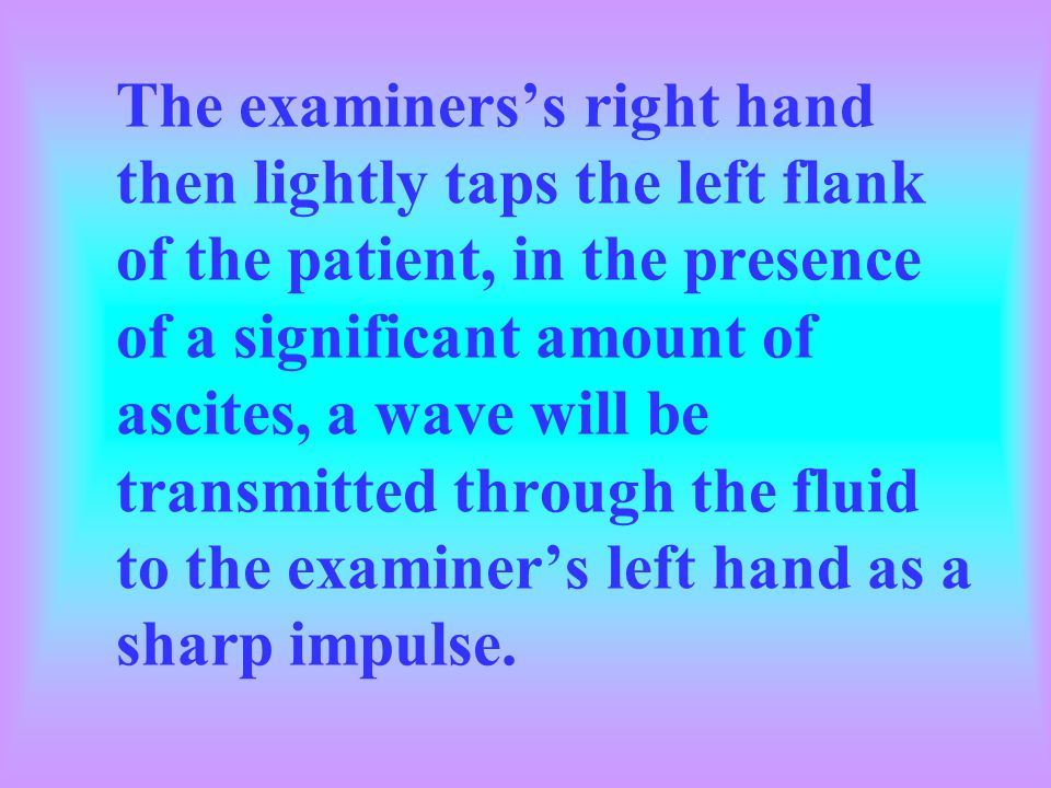 The examiners's right hand then lightly taps the left flank of the patient, in the presence of a significant amount of ascites, a wave will be transmitted through the fluid to the examiner's left hand as a sharp impulse.
