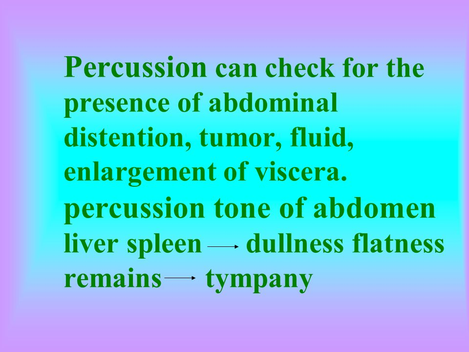 Percussion can check for the presence of abdominal distention, tumor, fluid, enlargement of viscera.