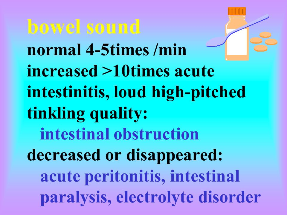 bowel sound normal 4-5times /min increased >10times acute intestinitis, loud high-pitched tinkling quality: intestinal obstruction decreased or disappeared: acute peritonitis, intestinal paralysis, electrolyte disorder