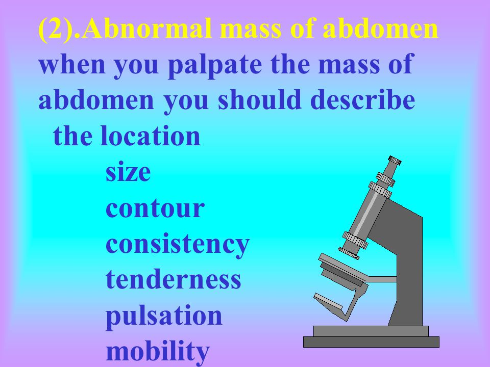 (2).Abnormal mass of abdomen when you palpate the mass of abdomen you should describe the location size contour consistency tenderness pulsation mobility