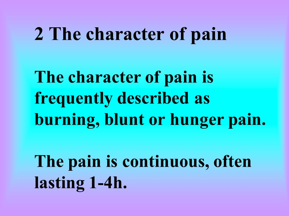 2 The character of pain The character of pain is frequently described as burning, blunt or hunger pain.