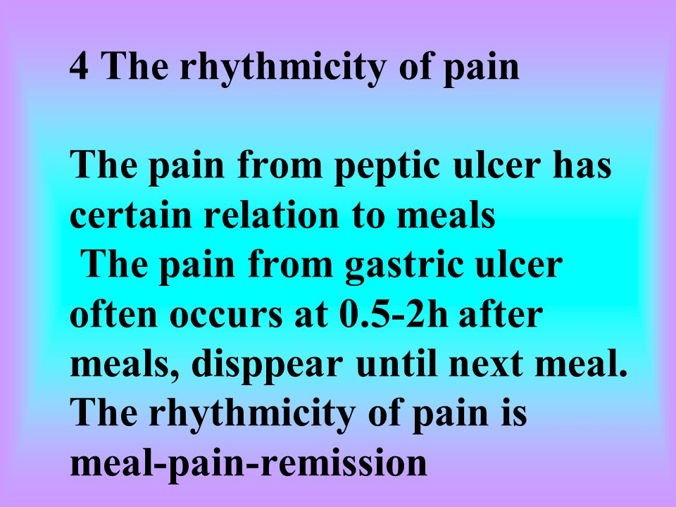 4 The rhythmicity of pain The pain from peptic ulcer has certain relation to meals The pain from gastric ulcer often occurs at 0.5-2h after meals, disppear until next meal.