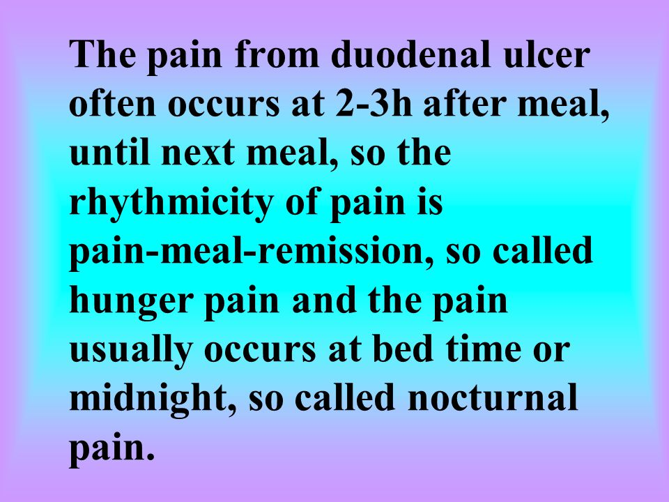 The pain from duodenal ulcer often occurs at 2-3h after meal, until next meal, so the rhythmicity of pain is pain-meal-remission, so called hunger pain and the pain usually occurs at bed time or midnight, so called nocturnal pain.