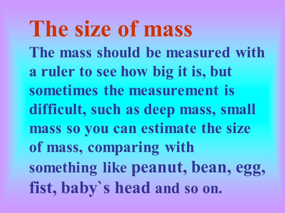 The size of mass The mass should be measured with a ruler to see how big it is, but sometimes the measurement is difficult, such as deep mass, small mass so you can estimate the size of mass, comparing with something like peanut, bean, egg, fist, baby`s head and so on.
