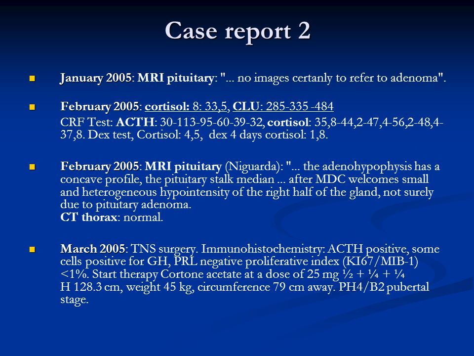 Case report 2 January 2005: MRI pituitary: ... no images certanly to refer to adenoma . February 2005: cortisol: 8: 33,5, CLU: 285-335 -484.