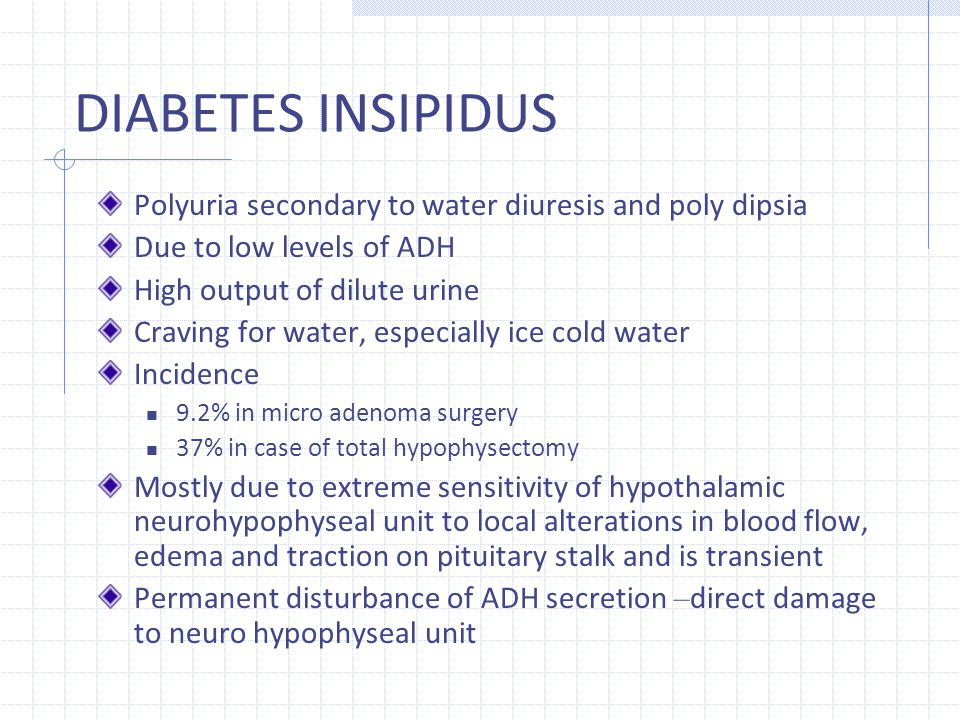 DIABETES INSIPIDUS Polyuria secondary to water diuresis and poly dipsia. Due to low levels of ADH.