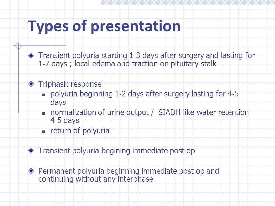 Types of presentation Transient polyuria starting 1‐3 days after surgery and lasting for 1‐7 days ; local edema and traction on pituitary stalk.