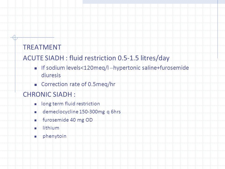 ACUTE SIADH : fluid restriction 0.5‐1.5 litres/day