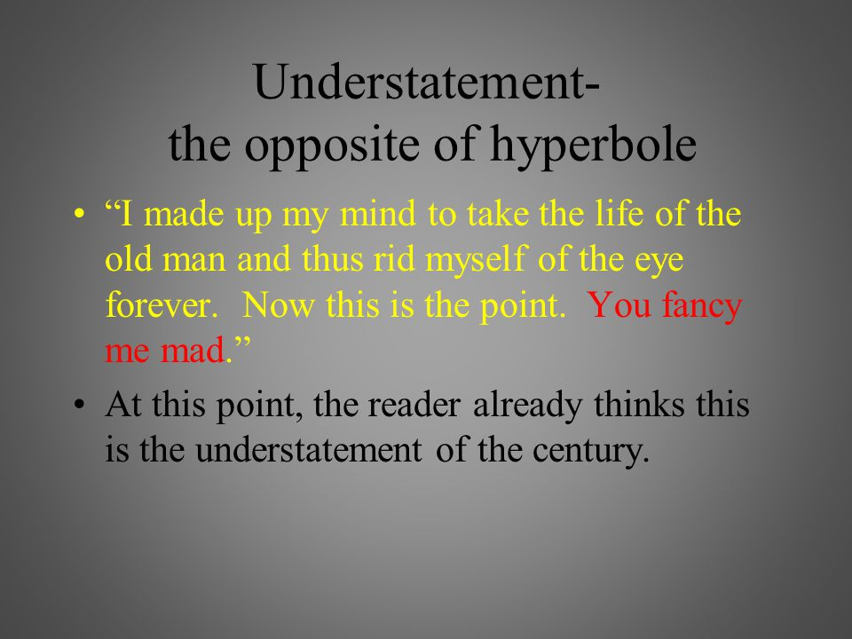 Understatement- the opposite of hyperbole