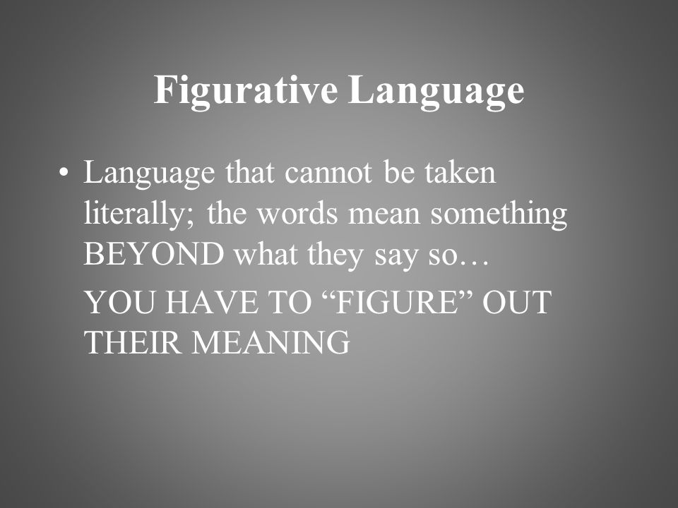 Figurative Language Language that cannot be taken literally; the words mean something BEYOND what they say so…
