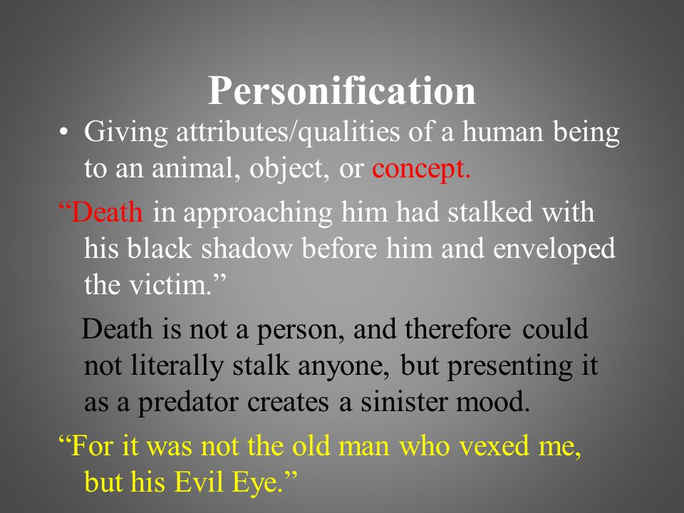 Personification Giving attributes/qualities of a human being to an animal, object, or concept.