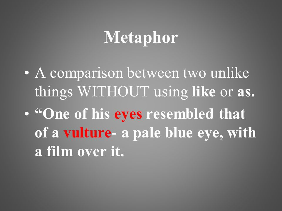 Metaphor A comparison between two unlike things WITHOUT using like or as.