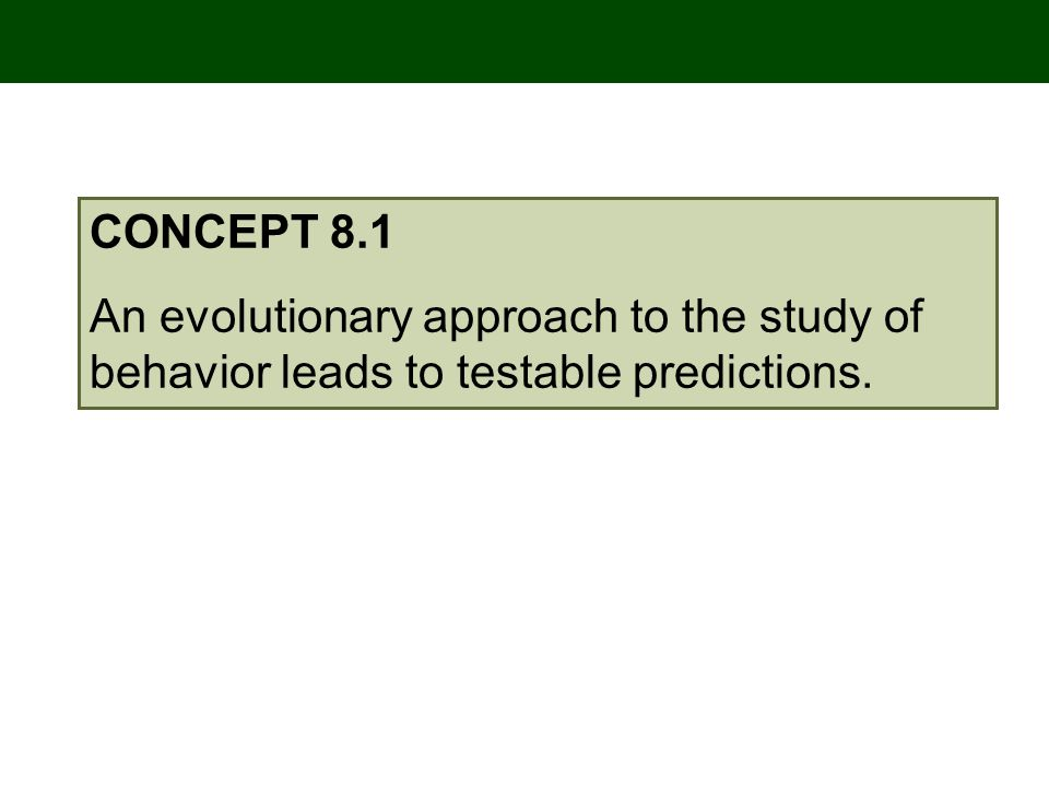 CONCEPT 8.1 An evolutionary approach to the study of behavior leads to testable predictions.