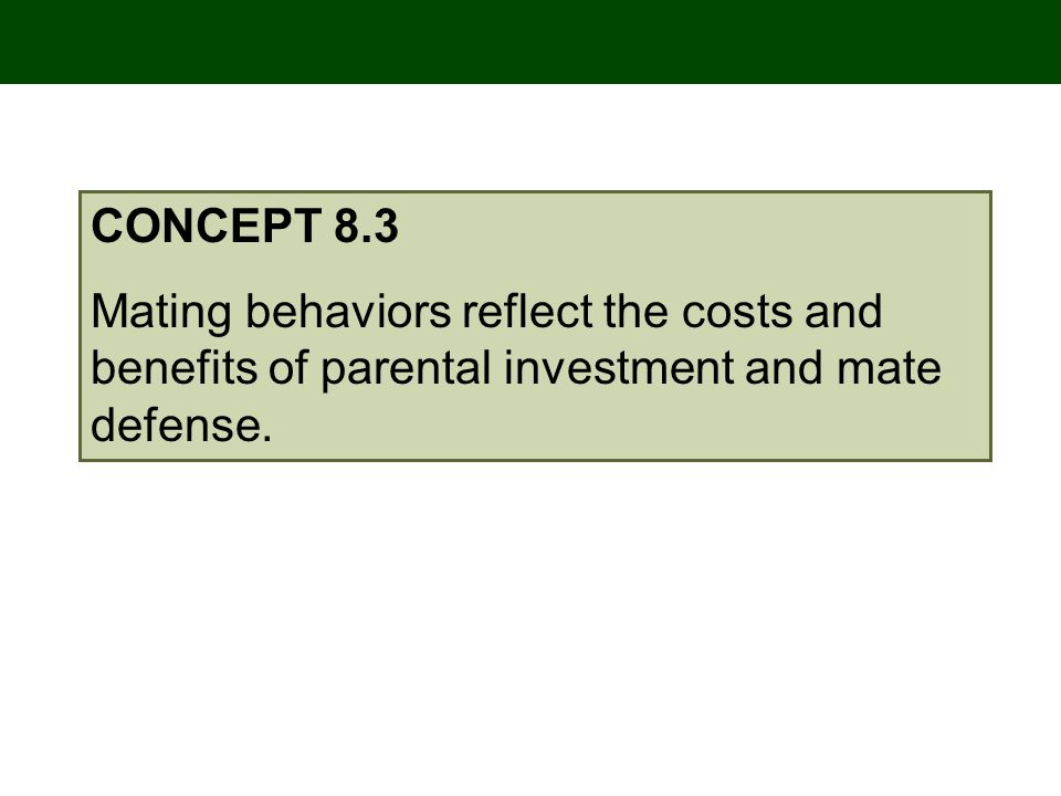CONCEPT 8.3 Mating behaviors reflect the costs and benefits of parental investment and mate defense.