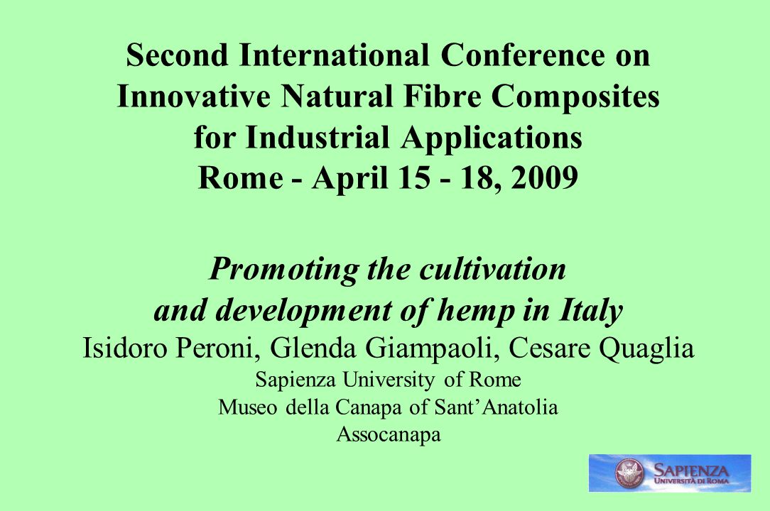 Second International Conference on Innovative Natural Fibre Composites for Industrial Applications Rome - April 15 - 18, 2009 Promoting the cultivation and development of hemp in Italy Isidoro Peroni, Glenda Giampaoli, Cesare Quaglia Sapienza University of Rome Museo della Canapa of Sant'Anatolia Assocanapa