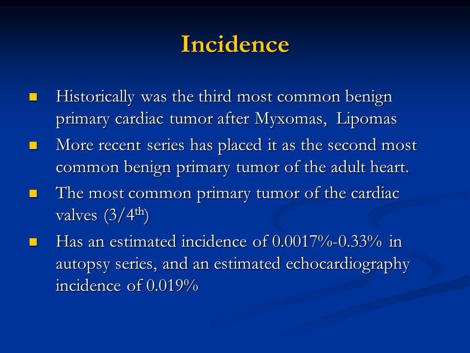 Incidence Historically was the third most common benign primary cardiac tumor after Myxomas, Lipomas.