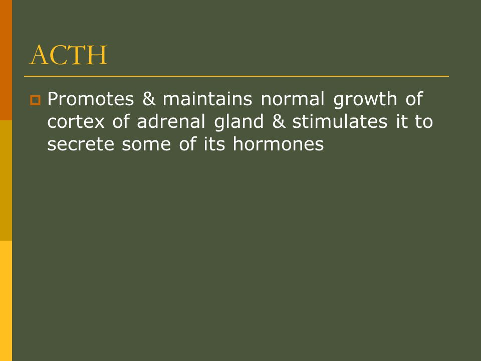 ACTH Promotes & maintains normal growth of cortex of adrenal gland & stimulates it to secrete some of its hormones.