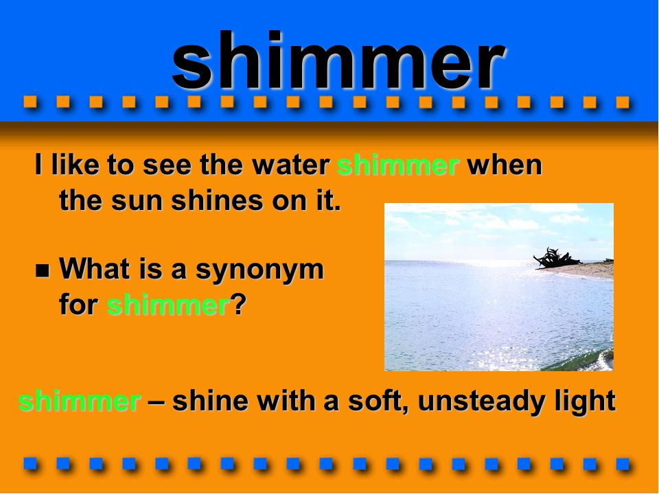 shimmer I like to see the water shimmer when the sun shines on it.