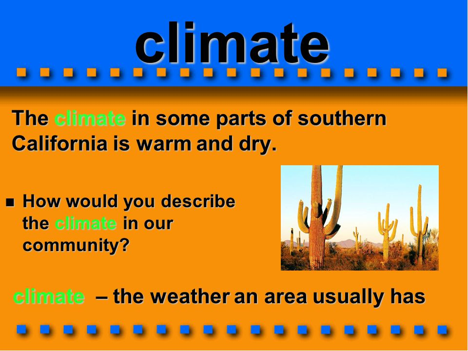 climate The climate in some parts of southern California is warm and dry. How would you describe the climate in our community