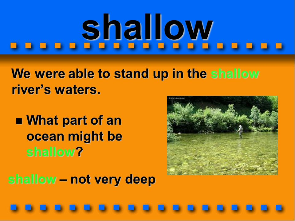 shallow We were able to stand up in the shallow river's waters.
