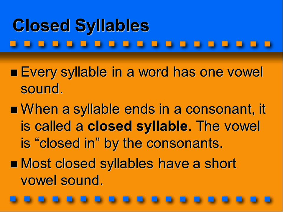 Closed Syllables Every syllable in a word has one vowel sound.