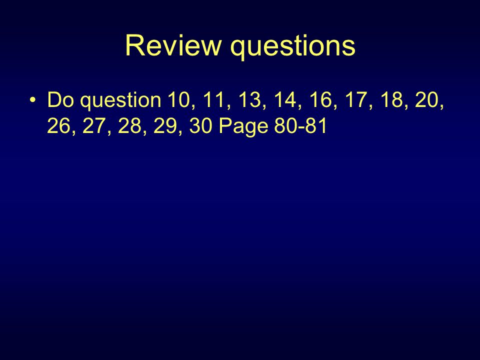 Review questions Do question 10, 11, 13, 14, 16, 17, 18, 20, 26, 27, 28, 29, 30 Page 80-81