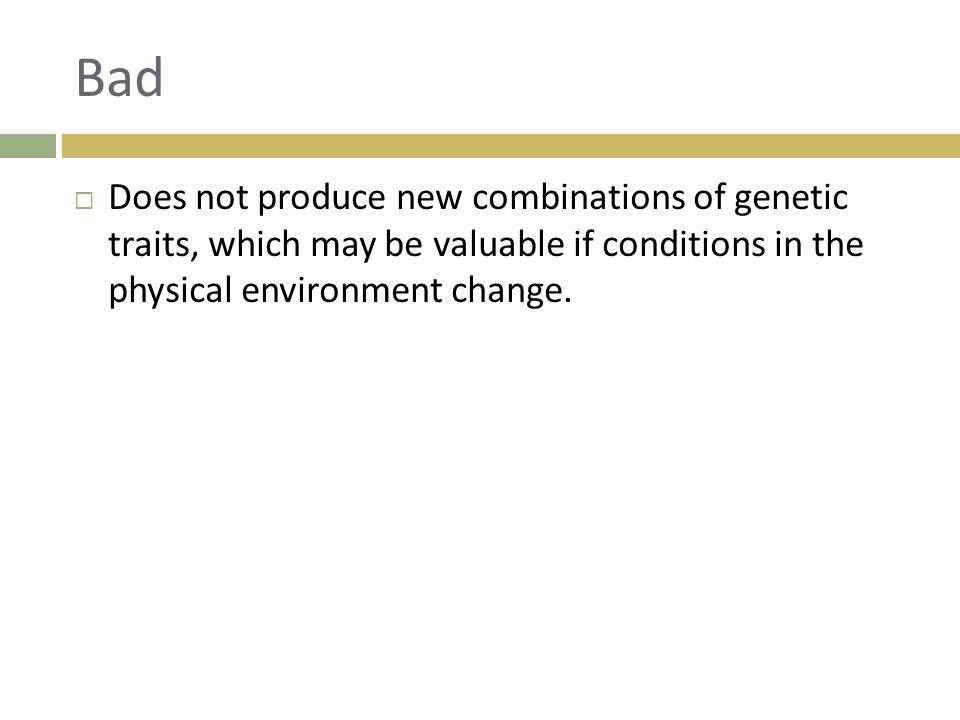 Bad Does not produce new combinations of genetic traits, which may be valuable if conditions in the physical environment change.