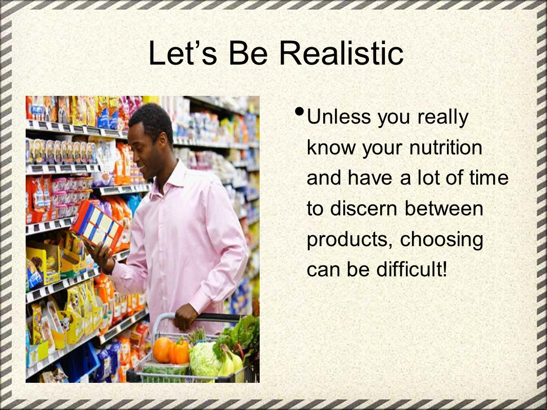 Let's Be Realistic Unless you really know your nutrition and have a lot of time to discern between products, choosing can be difficult!
