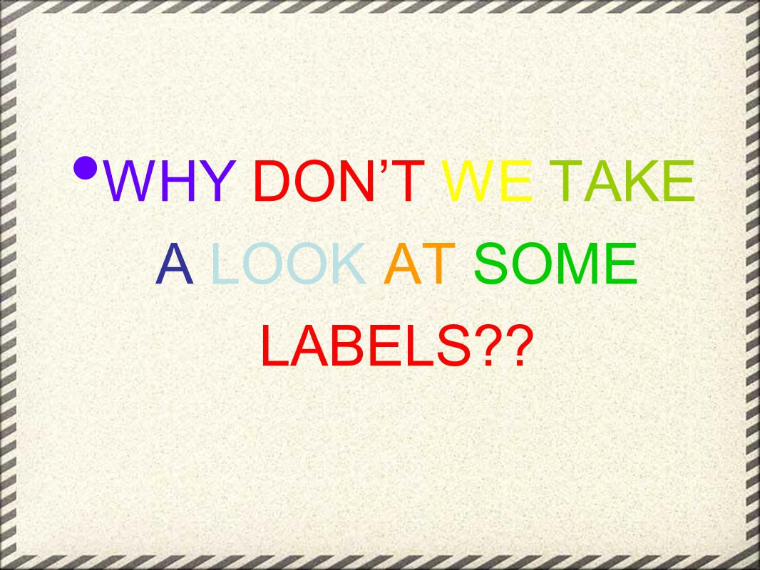WHY DON'T WE TAKE A LOOK AT SOME LABELS