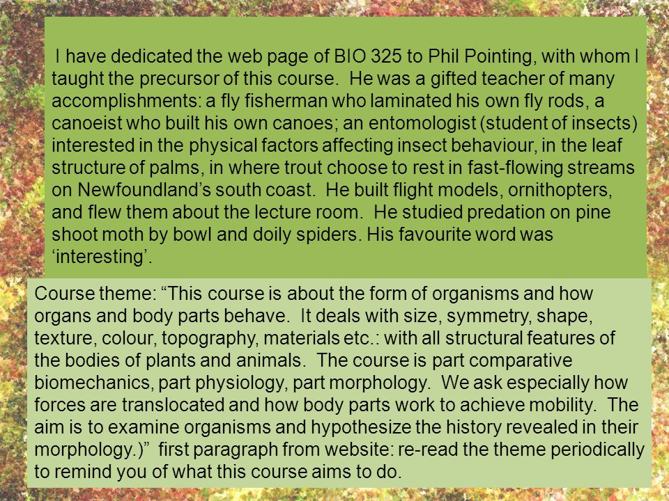 I have dedicated the web page of BIO 325 to Phil Pointing, with whom I taught the precursor of this course. He was a gifted teacher of many accomplishments: a fly fisherman who laminated his own fly rods, a canoeist who built his own canoes; an entomologist (student of insects) interested in the physical factors affecting insect behaviour, in the leaf structure of palms, in where trout choose to rest in fast-flowing streams on Newfoundland's south coast. He built flight models, ornithopters, and flew them about the lecture room. He studied predation on pine shoot moth by bowl and doily spiders. His favourite word was 'interesting'.