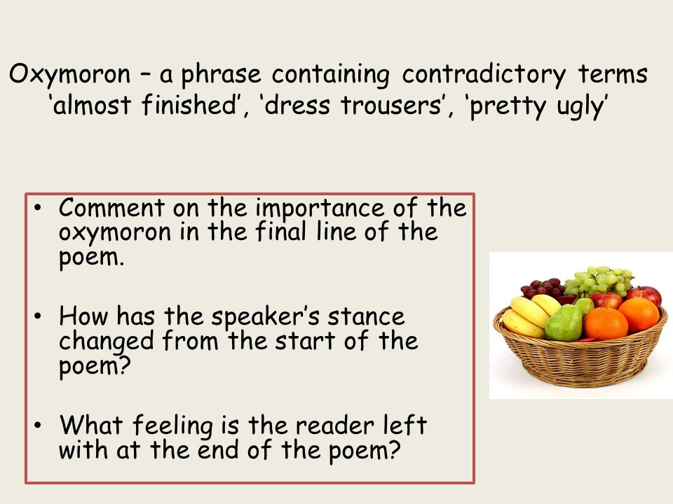 Oxymoron – a phrase containing contradictory terms 'almost finished', 'dress trousers', 'pretty ugly'