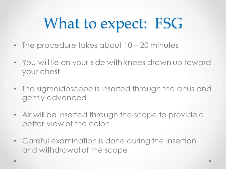 What to expect: FSG The procedure takes about 10 – 20 minutes