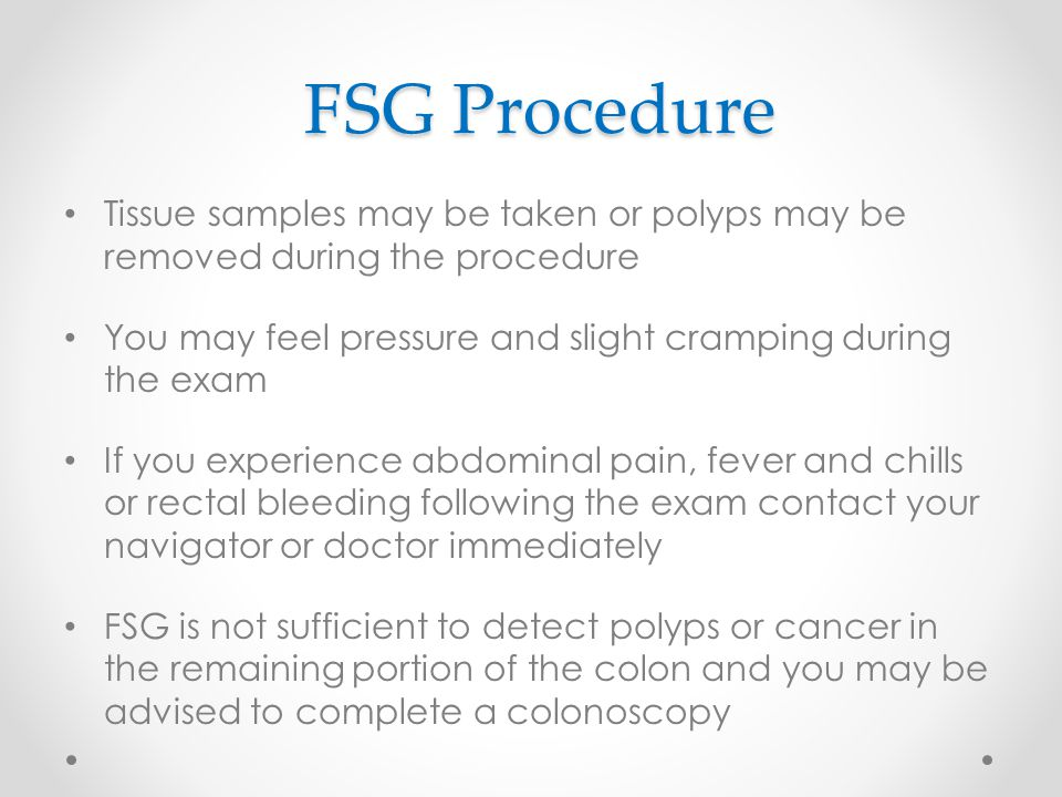 FSG Procedure Tissue samples may be taken or polyps may be removed during the procedure. You may feel pressure and slight cramping during the exam.