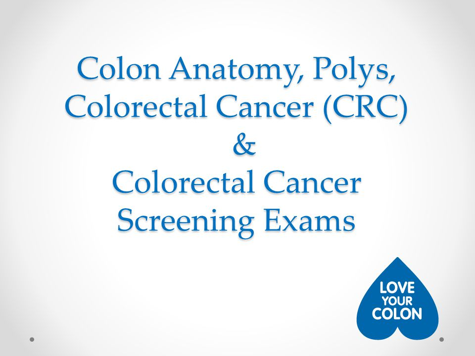 Colon Anatomy, Polys, Colorectal Cancer (CRC) & Colorectal Cancer Screening Exams
