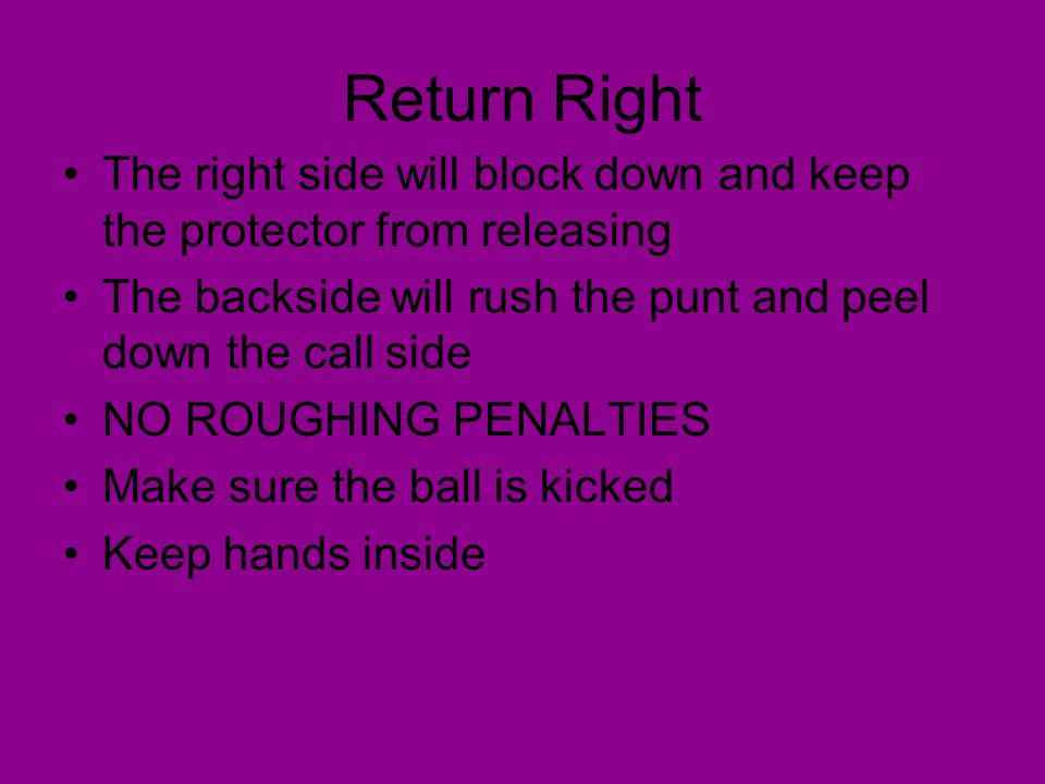 Return Right The right side will block down and keep the protector from releasing. The backside will rush the punt and peel down the call side.